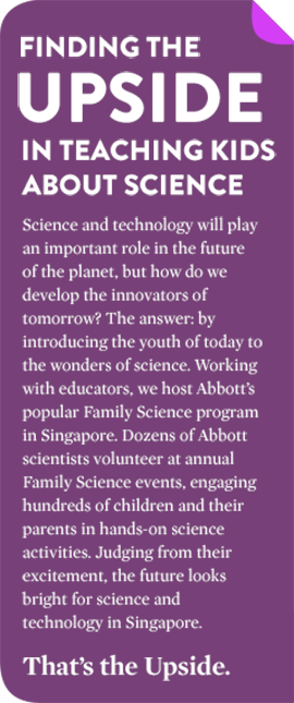 FINDING THE UPSIDE IN TEACHING KIDS IN SINGAPORE ABOUT SCIENCE Science and technology will play an important role in the future of the planet, but how do we develop the innovators of tomorrow? The answer: by introducing the youth of today to the wonders of science. Working with educators, we host Abbott's popular Family Science program in Singapore. Dozens of Abbott scientists volunteer at annual Family Science events, engaging hundreds of children and their parents in hands-on science activities. Judging from their excitement, the future looks bright for science and technology in Singapore. That's the Upside.