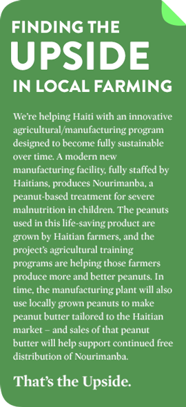 FINDING THE UPSIDE IN LOCAL FARMING We're helping Haiti with an innovative agricultural/manufacturing program designed to become fully sustainable over time. A modern new manufacturing facility, fully staffed by Haitians, produces Nourimanba, a peanut-based treatment for severe malnutrition in children. The peanuts used in this life-saving product are grown by Haitian farmers, and the project's agricultural training programs are helping those farmers produce more and better peanuts. In time, the manufacturing plant will also use locally grown peanuts to make peanut butter tailored to the Haitian market – and sales of that peanut butter will help support continued free distribution of Nourimanba. That's the Upside.