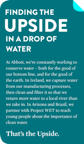 FINDING THE UPSIDE IN A DROP OF WATER At Abbott, we're constantly working to conserve water – both for the good of our bottom line, and for the good of the earth. In Ireland, we capture water from our manufacturing processes, then clean and filter it so that we return more water to a local river than we take in. In Arizona and Brazil, we partner with Project WET to teach young people about the importance of clean water. That's the Upside.