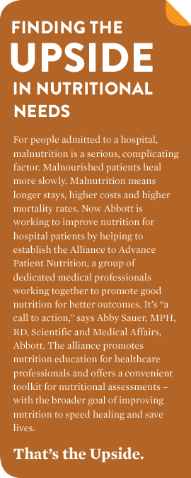"FINDING THE UPSIDE IN NUTRITIONAL NEEDS For people admitted to a hospital, malnutrition is a serious complicating factor. Malnourished patients heal more slowly. Malnutrition means longer stays, higher costs and higher mortality rates. Now Abbott is working to improve nutrition for hospital patients by helping to establish the Alliance to Advance Patient Nutrition, a group of dedicated medical professionals working together to promote good nutrition for better outcomes. It's ""a call to action,"" says Abby Sauer, MPH, RD, Scientific and Medical Affairs, Abbott. The alliance promotes nutrition education for healthcare professionals and offers a convenient toolkit for nutritional assessments – with the broader goal of improving nutrition to speed healing and save lives. That's the Upside."