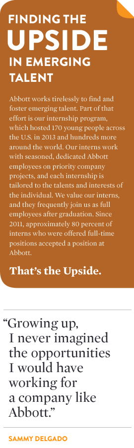 FINDING THE UPSIDE IN EMERGING TALENT Abbott works tirelessly to find and foster emerging talent. Part of that effort is our internship program, which hosted 170 young people across the U.S. in 2013 and hundreds more around the world. Our interns work with seasoned, dedicated Abbott employees on priority company projects, and each internship is tailored to the talents and interests of the individual. We value our interns, and they frequently join us as full employees after graduation. Since 2011, approximately 80 percent of interns who were offered full-time positions accepted a position at Abbott. That's the Upside.