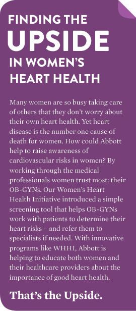 FINDING THE UPSIDE IN WOMEN'S HEART HEALTH Many women are so busy taking care of others that they don't worry about their own heart health. Yet heart disease is the number one cause of death for women. How could Abbott help to raise awareness of cardiovascular risks in women? By working through the medical professionals women trust most: their OB-GYNs. Our Women's Heart Health Initiative introduced a simple screening tool that helps OB-GYNs work with patients to determine their heart risks – and refer them to specialists if needed. With innovative programs like WHHI, Abbott is helping to educate both women and their healthcare providers about the importance of good heart health. That's the Upside.