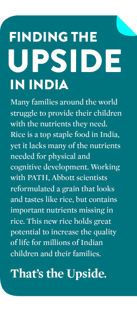 FINDING THE UPSIDE IN INDIA Many families around the world struggle to provide their children the nutrients they need. In India, rice is a staple food but lacks many of the nutrients needed for cognitive development. Working with PATH, Abbott scientists reformulated a grain that looks and tastes like rice, but contains important nutrients missing in rice. This new rice holds great potential to increase the quality of life for millions of Indian children and their families. That's the Upside.
